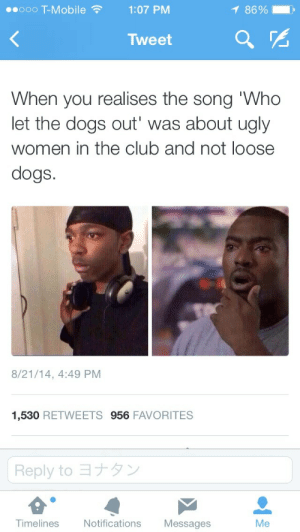 thisblackwitch:  fandomcollector:  electrikmoonlight:  mildserendipity:  WTF I LIETERALLY THOUGHT IT WAS ABOUT DOGS UNTIL NOW I AM 20 YEARS OLD  of course it was, why would he actually sing about real dogs and why they got out  No it isn't. It's actually talking about the men who predate upon women in clubs, calling them dogs, not 'ugly women'. Just look at the lyrics: And tell the fellas stop the name callin'Yepee ah yoThen them girls respond to the callI hear a woman shout outWho let the dogs outWoof, woof, woof, woof, woof Or if that isn't clear enough for you that it's women quite clearly calling the men dogs then read this next bit: Get back gruffy, mash scruffyGet back you flea infested mongrelNow I tell meh self dem man go get angryAh yepee ah yoTo hear them girls calling them canine It's saying that men who attack women for being 'ugly' or refuse to leave them alone are worse than stray mongrels! It plainly points out that women do not want or appreciate the attention and so taunt them with the verse of 'who let the dogs out' because they are both unable to control themselves and vile little creatures. Learn to do some fucking research.  It's about how cat calling guys are awful. : 1 86%  00000 T-Mobile ?  1:07 PM  Tweet  When you realises the song 'Who  let the dogs out' was about ugly  women in the club and not loose  dogs.  8/21/14, 4:49 PM  1,530 RETWEETS 956 FAVORITES  Reply to 3+5y  Timelines  Notifications  Messages  Me thisblackwitch:  fandomcollector:  electrikmoonlight:  mildserendipity:  WTF I LIETERALLY THOUGHT IT WAS ABOUT DOGS UNTIL NOW I AM 20 YEARS OLD  of course it was, why would he actually sing about real dogs and why they got out  No it isn't. It's actually talking about the men who predate upon women in clubs, calling them dogs, not 'ugly women'. Just look at the lyrics: And tell the fellas stop the name callin'Yepee ah yoThen them girls respond to the callI hear a woman shout outWho let the dogs outWoof, woof, woof, woof, woof Or if that isn't clear enough for you that it's women quite clearly calling the men dogs then read this next bit: Get back gruffy, mash scruffyGet back you flea infested mongrelNow I tell meh self dem man go get angryAh yepee ah yoTo hear them girls calling them canine It's saying that men who attack women for being 'ugly' or refuse to leave them alone are worse than stray mongrels! It plainly points out that women do not want or appreciate the attention and so taunt them with the verse of 'who let the dogs out' because they are both unable to control themselves and vile little creatures. Learn to do some fucking research.  It's about how cat calling guys are awful.