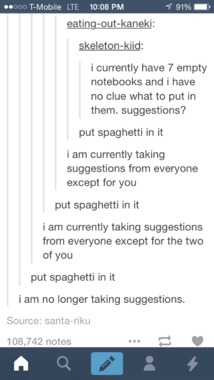 So much spaghettiomg-humor.tumblr.com: 1 91%  00000 T-Mobile LTE  10:08 PM  eating-out-kaneki:  skeleton-kiid:  i currently have 7 empty  notebooks and i have  no clue what to put in  them. suggestions?  put spaghetti in it  i am currently taking  suggestions from everyone  except for you  put spaghetti in it  i am currently taking suggestions  from everyone except for the two  of you  put spaghetti in it  i am no longer taking suggestions.  Source: santa-riku  108,742 notes So much spaghettiomg-humor.tumblr.com