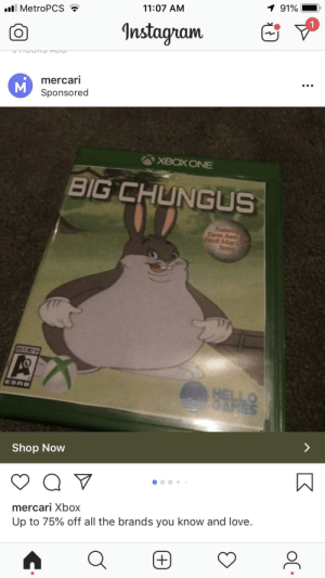 Hello, Instagram, and Love: 1 91%  11:07 AM  MetroPCS  1  Instagram  mercari  M  Sponsored  XBOX ONE  BIG CHUNGUS  Featuri  Dante fro  Devil May  Serfes  ESR  HELLO  SAMES  Shop Now  mercari Xbox  Up to 75% off all the brands you know and love Omgg big CHUNGUS on sale..