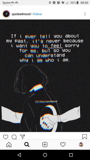 Bruh, Sorry, and Sprint: 1 98%  Sprint O O  08:00  quotes4mood • Follow  If i ever tell you about  my past, it's never because  i want you to feel sorry  for me, but so You  can understand  why i am who i am.  i6leduotes4mood  161@quetes4mood  (+) this is a bruh moment ngl