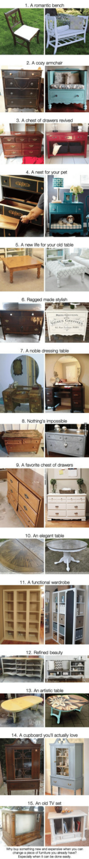 Life, Love, and Furniture: 1. A romantic bench  2. A cozy armchair  3. A chest of drawers revived  4. A nest for your pet  5. A new life for your old table  6. Ragged made stylish  GRE  7. A noble dressing table  8. Nothing's  9. A favorite chest of drawers  10. An elegant table  11. A functional wardrobe  12. Refinad beauty  13. An artistic table  14. A cupboard youll actually love  16. An old TV set  Why buy samathing now and expenave whan you can  change a plece of tumiture you sready have?  Espocaly when t oan bo dono oasly 15 brilliant ideas for giving new life to old furniture