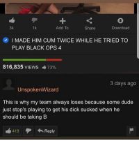 This a whole W: 1  Add To  1k  Share  Download  I MADE HIM CUM TWICE WHILE HE TRIED TO  PLAY BLACK OPS 4  816,835 VIEWS  73%  3 days ago  UnspokenWizard  This is why my team always loses because some dude  just stop's playing to get his dick sucked when he  should be taking B  419Reply This a whole W