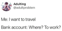 Work, Bank, and Travel: ,1. Adulting  @adultproblem  Me: I want to travel  Bank account: Where? To work?
