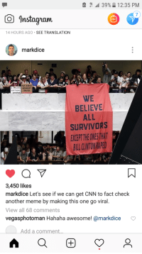 cnn.com, Girls, and Meme: 1  al 39%. 12:35 PM  7  Instagam  14 HOURS AGO SEE TRANSLATION  markdice  FAT GIRLS  I BELIEVE AGAINST  ANYTHING TRUTH  CooCPwk  WE  BELIEVE  ALL  SURVIVORS  EXKEPT THEONESTHAT  BILL LINTONRAPE  3,450 likes  markdice Let's see if we can get CNN to fact check  another meme by making this one go viral.  View all 68 comments  vegasphotoman Hahaha awesome! @markdice  Add a comment...