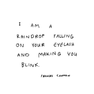 Eyeing: 1 AM A  RAINDROP FALLING  ON YouR EYE LASH  AND MAKING You  BLINK.  FRANCES SANNON