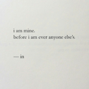 Mine, Anyone, and Ever: 1 am mine.  before i am ever anyone else's.  in