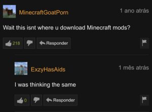 Great minds think alike.: 1 ano atrás  MinecraftGoatPorn  Wait this isnt where u download Minecraft mods?  Responder  218  1 mês atrás  ExzyHasAids  I was thinking the same  Responder Great minds think alike.