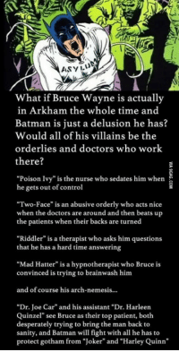 """<p>What if Bruce Wayne is in Arkham the whole time? / <a href=""""http://9gag.com/gag/aVPK0Mw"""">via</a></p>: 1  ASYIL  What if Bruce Wayne is actually  in Arkham the whole time and  Batman is just a delusion he has?  Would all of his villains be the  orderlies and doctors who work  there?  """"Poison Ivy"""" is the nurse who sedates him when  he gets out of control  """"Two-Face"""" is an abusive orderly who acts nice  when the doctors are around and then beats up  the patients when their backs are turned  """"Riddler"""" is a therapist who asks him questions  that he has a hard time answering  """"Mad Hatter"""" is a hypnotherapist who Bruce is  convinced is trying to brainwash him  and of course his arch-nemesis..  """"Dr. Joe Car"""" and his assistant """"Dr. Harleen  Quinzel"""" see Bruce as their top patient, botlh  desperately trying to bring the man back to  sanity, and Batman will fight with all he has to  protect gotham from """"Joker"""" and """"Harley Quinn"""" <p>What if Bruce Wayne is in Arkham the whole time? / <a href=""""http://9gag.com/gag/aVPK0Mw"""">via</a></p>"""