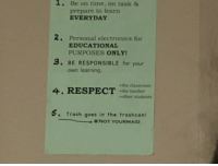 class rules: 1. Be on time, on task &  prepare to learn  EVERYDAY  2. Personal electronics for  EDUCATIONAL  PURPOSES ONLY  .BE RESPONSIBLE for your  own learning.  +the cdassroom  4. RESPECT *the teacher  rother students  Trash goes in the trashcan!  + # NOT YOURMAID