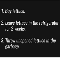 Gym, Refrigerator, and Garbage: 1. Buy lettuce.  2. Leave lettuce in the refrigerator  for 2 weeks.  3. Throw unopened lettuce in the  garbage. Rinse and repeat 😂