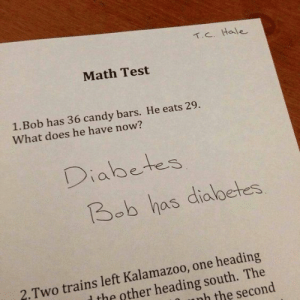 Candy, Tumblr, and Diabetes: 1.c. Hale  Math Test  1.Bob has 36 candy bars. He eats 29.  What does he have now?  Diabetes  Bob has diolbetes  2. Two trains left Kalamazoo, one heading  l the other heading south. The  nh the second If you are a student Follow @studentlifeproblems