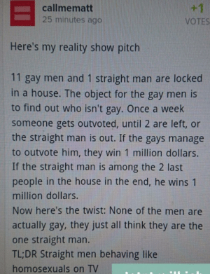Straight gays TV-show: +1  callmematt  25 minutes ago  VOTES  Here's my reality show pitch  11 gay men and 1 straight man are locked  in a house. The object for the gay men is  to find out who isn't gay. Once a week  someone gets outvoted, until 2 are left, or  the straight man is out. If the gays manage  to outvote him, they win 1 million dollars.  If the straight man is among the 2 last  people in the house in the end, he wins 1  million dollars.  Now here's the twist: None of the men are  actually gay, they just all think they are the  one straight man.  TL;DR Straight men behaving like  homosexuals on TV Straight gays TV-show