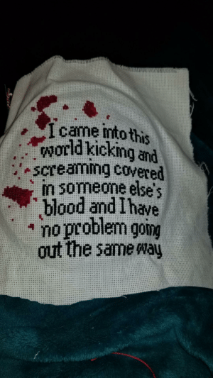 "Target, Tumblr, and Work: . 1 came imto this  world kicking and  笇blood and Ihave  "" no problem gomg  out the same way obeekris:  loloftheday:  Found Granny stitching this, should I be worried?  Tempting to stitch and hang up at my desk at work."
