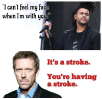 20+ Doctor Memes Are The Best Medicine If You Need A Laugh: 1 cant feel my face  when Im with uou!  It's a stroke.  You're having  a stroke. 20+ Doctor Memes Are The Best Medicine If You Need A Laugh