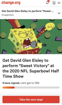 "Anaconda, Nfl, and SpongeBob: 1  change.org  Get David Glen Eisley to perform ""Sweet...  8 supporters  Get David Glen Eisley to  perform ""Sweet Victory"" at  the 2020 NFL Superbowl Half  Time Show  8 have signed. Let's get to 100!  Take the next step!"