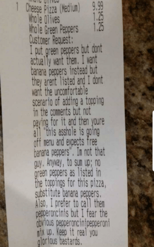 "Meirl: 1 Chese Pizza (Wedium)  9.99  1.25  khole 0lives  Hhole Green Peppers 1.25  Qustamer Request:  I put green pegpers but dont  actually want them. I want  banana pegpers instead but  they arent listed and I dont  want the unconfortable  Scenario of adding a topping  in the comments but not  paying for it and then youre  all ""this asshole is going  off menu and expects free  banana peppers"". In not that  guy, Anyway, to sun up; no  green peppers as listed in  the togopings for this pizza,  substitute banana pegpers.  Also, I prefer to call then  pepperoncinis but I fear the  obvious pepperoncinipepperoni  nix up. Keep it real you  glorious bastards. Meirl"