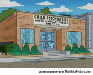 Club, Friends, and The Simpsons: 1 CHILD PSYCHIATRIST  WHERE IMAGINARY FRIENDS  COME TO DIE  lal  you should probably go to TheMetaPicture.com laughoutloud-club:  Great Dark Humor From The Simpsons