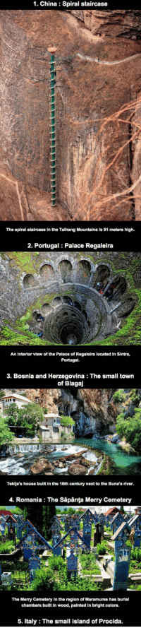 China, House, and Portugal: 1. China: Spiral staircase  The spiral staircase in the Talhang Mountains is 91 meters high.  2. Portugal Palace Regaleira  An Interior view of the Palace of Regalelra located in Sintra,  Portugal.  3. Bosnia and Herzegovina: The small town  of Blagaj  Teklja's house bullt in the 16th century next to the Buna's river  4. Romania: The Săpânta Merry Cemetery  The Merry Cemetery In the region of Maramures has burial  chambers built In wood, painted in bright colors.  5. Italy The small island of Procida <p>15 Places You Need To Visit Before Dying.</p>