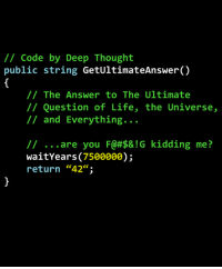"""Real Deep Thought Code: /1 Code by Deep Thought  public string GetUltimateAnswer()  // The Answer to The Ultimate  // Question of Life, the Universe,  // and Everything...  // are you F@#$& ! G  waitYears (7500000);  return """"42"""";  kidding  me?  ce. Real Deep Thought Code"""