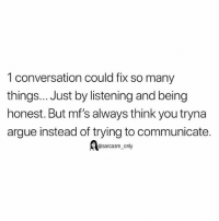 Arguing, Funny, and Memes: 1 conversation could fix so many  things... Just by listening and being  honest. But mf's always think you tryna  argue instead of trying to communicate.  @sarcasm only SarcasmOnly