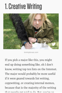 top ten: 1. Creative Writing  tommykovac.com  If you pick a major like this, you might  end up doing something like, oh I don't  know, writing top ten lists on the Internet.  The major would probably be more useful  if it were geared towards list writing,  copywriting, or creating internal memos,  because that is the majority of the writing