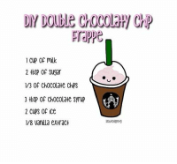 Memes, 🤖, and Chips: 1 Cup of mik  2 tbSP Of Sugar  1/3 Of ChOCOLate ChiPS  3 tbsp Of Chocolate syrup  2 CUPS Of ice  1/8 vanila extract This is how double chocolate chip frappe