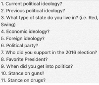1. undecided staying in the libertarian area still 2. Anarcho capitalist, anarcho communist , communist, progressive liberal. 3. blue state 4. Free market capitalism 5. Non interventionism 6. Republican 7. Republicans primaries Rand Paul and election Donald trump 8. idk Thomas Jefferson 9. around 2008 10. pro gun 11. Pro weed makeamericagreatagain anarchist socialism libertarian capitalism Republican Democrat anarchy 2aAmendment liberal taxationistheft communism conservative nra socialist capitalist politics guns guncontrol feelthebern freedom ancap lgbt draintheswamp meme freemarket blackmarket notmypresident hillaryforprison2016 imwithher My back up @free_market_anarchy36: 1. Current political ideology?  2. Previous political ideology?  3. What type of state do you live in? (i.e. Red,  Swing)  4. Economic ideology?  5. Foreign ideology?  6. Political party?  7. Who did you support in the 2016 election?  8. Favorite President?  9. When did you get into politics?  10. Stance on guns?  11. Stance on drugs? 1. undecided staying in the libertarian area still 2. Anarcho capitalist, anarcho communist , communist, progressive liberal. 3. blue state 4. Free market capitalism 5. Non interventionism 6. Republican 7. Republicans primaries Rand Paul and election Donald trump 8. idk Thomas Jefferson 9. around 2008 10. pro gun 11. Pro weed makeamericagreatagain anarchist socialism libertarian capitalism Republican Democrat anarchy 2aAmendment liberal taxationistheft communism conservative nra socialist capitalist politics guns guncontrol feelthebern freedom ancap lgbt draintheswamp meme freemarket blackmarket notmypresident hillaryforprison2016 imwithher My back up @free_market_anarchy36