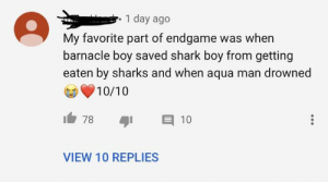 I cAnT bEliEvE bATMAn diEs in endGaMe: 1 day ago  My favorite part of endgame was when  barnacle boy saved shark boy from getting  eaten by sharks and when aqua man drowned  10/10  E 10  78  VIEW 10 REPLIES I cAnT bEliEvE bATMAn diEs in endGaMe