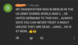 All-Caps and a cowboy-hat emoji: 1 day ago  MY GRANDFATHER WAS IN BERLIN IN THE  US ARMY DURING WORLD WAR 2....HE  HATES GERMANS TO THIS DAY....ALWAYS  SAYS YOU CAN NEVER TRUST A KRAUT  UNLESS THEY ARE DEAD....LMAO....HE IS  97 NOW... All-Caps and a cowboy-hat emoji
