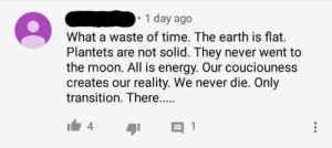 Energy, Sorry, and Lost: 1 day ago  What a waste of time. The earth is flat.  Plantets are not solid. They never went to  the moon. All is energy. Our couciouness  creates our reality. We never die. Only  transition. There....  4 I'm sorry what? You lost me at the earth is flat