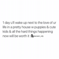 ⠀: 1 day u'll wake up next to the love of ur  life in a pretty house w puppies & cute  kids & all the hard things happening  now will be worth it sarcasm only ⠀
