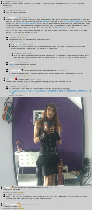 Fucking, Gg, and Love: [-1 [deleted] 224 points 1 year ago  And now I'm scared to ever post pictures of me on a trans sub. Thanks cringeanarchy you fucking cuntgargling  pissbuckets.  permalink save  [] [deleted] 92 points 1 year ago  Fuck em, you are awesome!  permalink save parent  27 points 1 year ago  Just find a nice public discord, shitpost on it for a few months, then ask for invites to a private discord so you can  post pics. for public trans discords there are the /r/transytalk ones are nice  hugbox one, and https://discord.gg/u8HxUj is the old one that turned into the hugbox one. (there was some drama,  shocker that trans spaces have lots of interpersonal drama, eh?) They're both full of good people though. There's  also the gaysoundshitpost discord which I don't have a link to. I think /r/traa has one as well.  http:://discord.gg/ysTVJMS is the non-  tl;dr: if you don't want to be open to dickheads from the bigot-o-sphere finding your photos, find a nice private  discord to find one, find a public one first.  permalink save parent glve award  [-] [deleted] 7 points 1 year ago  i'm in a public one, the mods keep the place pretty clean.  permalink save parent  [-] D 8 points 1 year ago  Yeah but if it's public someone can jump in and scrape photos then leave. Private ones typically need  someone to keep up the charade for a long time or be genuine.  permallnk save parent give award  [-] [deleted] 6 points 1 year ago  true, the selfie channel i use requires some extra checks to get in tho, so there's no real fuckery there.  also, it's more likely thei'll nab it from my reddit account as i did just link a pic in another comment.  permalink save parent  3 points 1 year ago  [-]  r/gssp also has a very active discord!  permalink save parent glve award  [-1  Post-Left Transhuman Ego-Posadist Anarchist w/o Adjectives 3 points 1 year ago  i'd imagine this sub's discord (it's in the sidebar) could also get you an invite to a good private discord  permalink save par