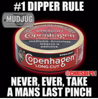 #1 Dipper rule.:  #1 DIPPER RULE  MUDJUG  portable spittoons  Copenhag  VVARNING: Smokeless  tobacco is  addictive.  STRAIGHT  LONG CUT  @CHRISDIRST  NEVER, EVER, TAKE  A MANS LAST PINCH #1 Dipper rule.