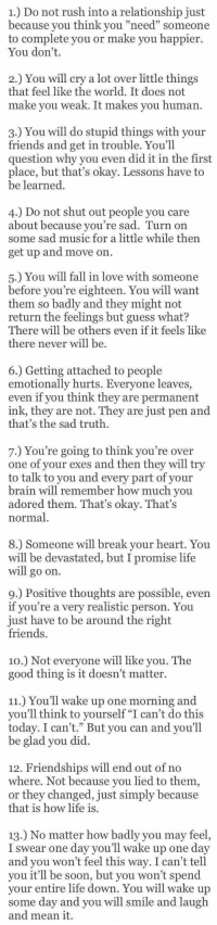 """RT @thepoetryporn: """"13 things I needed to hear when I was 16"""" - a college student!!: 1.) Do not rush into a relationship just  because you think you """"need"""" someone  to complete you or make you happier  You don't.  2.) You will cry a lot over little things  that feel like the world. It does not  make you weak. It makes you human.  3. You will do stupid things with your  friends and get in trouble. You'll  question why you even did it in the first  place, but that's okay. Lessons have to  be learned.  4. Do not shut out people you care  about because you're sad. Turn on  some sad music for a little while then  get up and move on.   5. You will fall in love with someone  before you're eighteen. You will want  them so badly and they might not  return the feelings but guess what?  There will be others even if it feels like  there never will be  6.) Getting attached to people  emotionally hurts. Everyone leaves,  even if you think they are permanent  ink, they are not. They are just pen and  that's the sad truth.  7.) You're going to think you're over  one of your exes and then they will try  to talk to you and every part of your  brain will remember how much you  adored them. That's okay. That's  normal  8.) Someone will break your heart. You  will be devastated, but I promise life  will go on.   9.) Positive thoughts are possible, even  if you're a very realistic person. You  just have to be around the right  friends.  10.) Not everyone will like you. The  good thing is it doesn't matter.  11. You'll wake up one morning and  you'll think to yourself """"I can't do this  today. I can't."""" But you can and you'll  be glad you did.  12. Friendships will end out of no  where. Not because you lied to them  or they changed, just simply because  that is how life is.  13.) No matter how badly you may feel,  I wear one day you'll wake up one day  and you won't feel this way. I can't tell  you it'll be soon, but you won't spend  your entire life down. You will wake up  some day and yo"""