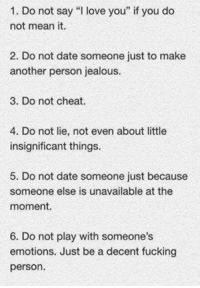 """Fucking, Jealous, and Love: 1. Do not say """"I love you"""" if you do  not mean it.  2. Do not date someone just to make  another person jealous.  3. Do not cheat.  4. Do not lie, not even about little  insignificant things  5. Do not date someone just because  someone else is unavailable at the  moment  6. Do not play with someone's  emotions. Just be a decent fucking  person Type """"YES"""" if you agree!"""