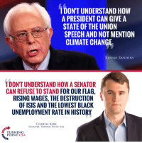 America, Bernie Sanders, and Charlie: 1  DON'T UNDERSTAND HOW  A PRESIDENT CAN GIVE A  STATE OF THE UNION  SPEECH AND NOT MENTION  CLIMATE CHANGE  BERNIE SANDERS  I DON'T UNDERSTAND HOW A SENATOR  CAN REFUSE TO STAND FOR OUR FLAG,  RISING WAGES, THE DESTRUCTION  OF ISIS AND THE LOWEST BLACK  UNEMPLOYMENT RATE IN HISTORY  CHARLIE KIRK  FOUNDER. TURNING POINT USA  TURNING  POINT USA Leftists Refuse To Stand For America... #BigGovSucks