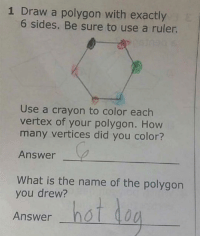 Funny, Ruler, and What Is: 1 Draw a polygon with exactly  6 sides. Be sure to use a ruler.  Use a crayon to color each  vertex of your polygon. How  many vertices did you color?  Answer  What is the name of the polygon  you drew?  Answer hst do 👏🏼👏🏼👏🏼