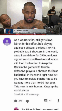 Basketball, Cavs, and LeBron James: 1  E LeBron James  29 Pts (12-18 FG), 14 Ast, 11 Reb in Game 2 loss  As a warriors fan, still gotta love  ebron for his effort, he's playing  against 4 allstars, the last 3 MVPS,  probably top 2 shooters in the world,  a top 3 candidate for DPOY and just  a great warriors offensive and lebron  still tried his hardest to keep the  Cavs in the game with terrible  defensive players. Lebron is the best  basketball in the world right now but  you have to realize that he has to do  waaaay more than he did last year.  This man is only human. Keep up the  work Lebron  2fresh28 17 hours ago  E 15  293  Rui Higuchi best comment yet! Respect 👊🏼 #WarriorsNation #CavsNation https://t.co/sePFzd4QGc