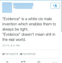 "Family, Shit, and Tumblr: 1  ""Evidence"" is a white cis male  invention which enables them to  always be right.  ""Evidence"" doesn't mean shit in  the real world.  3/7/15, 8:11 PM  27 RETWEETS 18 FAVORITES <p><a class=""tumblr_blog"" href=""http://takashi0.tumblr.com/post/119014465485/thatsreallyproblematic-judge-can-you-prove-that"">takashi0</a>:</p>  <blockquote><p><a class=""tumblr_blog"" href=""http://thatsreallyproblematic.tumblr.com/post/113350773634/judge-can-you-prove-that-this-man-killed-his"">thatsreallyproblematic</a>:</p><blockquote><p>Judge: can you prove that this man killed his family?</p><p>Prosecutor: well as you can clearly see from the evidence-</p><p>Defense: OBJECTION! The prosecution is trying to use evidence rather than emotions!</p><p>Judge: I rule that the prosecutor be held in contempt of court until he realizes that evidence doesn't mean shit in the real world. </p></blockquote>  <p>If anyone asks you what a Social Justice Warrior is, show them this post.</p></blockquote>"