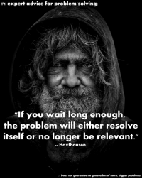 "#1 expert advice for problem solving: ""If you wait long enough, the problem will either resolve itself or no longer be relevant."" -- Haxthausen.:  #1 expert advice for problem solving:  lf you wait long enough.  the problem will either resolve  itself or no longer be relevanf.""  -- Haxthausen  ) Does not guarantee no generation of more, bigger problems. #1 expert advice for problem solving: ""If you wait long enough, the problem will either resolve itself or no longer be relevant."" -- Haxthausen."