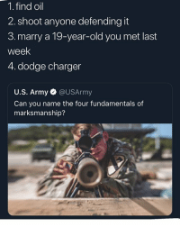 Army, Dodge, and Dank Memes: 1. find oil  2. shoot anyone defending it  3. marry a 19-year-old you met last  week  4. dodge charger  U.S. Army @USArmy  Can you name the four fundamentals of  marksmanship? Dodge Charger 😳😳