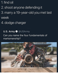 5.Homeless: 1. find oil  2. shoot anyone defending it  3. marry a 19-year-old you met last  week  4. dodge charger  U.S. Army @USArmy  Can you name the four fundamentals of  marksmanship? 5.Homeless