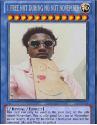 "<p>I got you via /r/dank_meme <a href=""http://ift.tt/2iEwzD6"">http://ift.tt/2iEwzD6</a></p>: 1 FREE NUT DURING NO NUT NOVEMBER(  I/RITUAL/EFFECT  This card can only be used in the year 2017 on the ith  month November. This is only good for i nut in November  so use wisely. If you try to release 2 Nuts your soul will be  banished. Like and Press 1 to collect <p>I got you via /r/dank_meme <a href=""http://ift.tt/2iEwzD6"">http://ift.tt/2iEwzD6</a></p>"