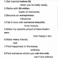 Beautiful, Facts, and Fall: 1.Get married befere 30  2. Retire with $5-millien  3.Become an entrepreneur.  4.Fall in love with someone beautiful  5.Make my parents proud of how-mucht  when you're really ready.  loads of memories.  influencer.  inner beauty.  earnm  how happy I am.  6.Make many friends.  7.Find happiness in the temury  8.Find someone whom you eart tive-with  real  ordinary.  can't live without Big facts 💯 https://t.co/JfDmy86YbB