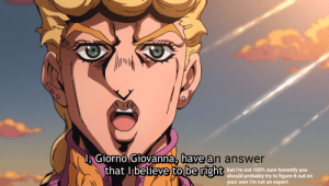 when people ask you for help in class: 1, Giorno Giovanna, have an answer  that I believe to be right but I'm not 100% sure honestly you  should probably try to figure it out on  your own I'm not an expert when people ask you for help in class