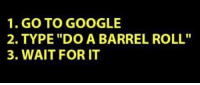 """do a barrel roll: 1. GO TO GOOGLE  2. TYPE """"DO A BARREL ROLL""""  3. WAIT FOR IT"""