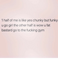 Fucking, Gym, and Memes: 1 half of me is like yes chunky but funky  u go girl the other half is wow u fat  bastard go to the fucking gym The struggle 😫 Make sure you follow @northwitch69 @northwitch69 @northwitch69 @northwitch69
