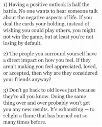 Friends, Life, and Love: 1) Having a positive outlook is half the  battle. No one wants to hear someone talk  about the negative aspects of life. If you  deal the cards your holding, instead of  wishing you could play others, you might  not win the game, but at least you're not  losing by default.  2) The people you surround yourself have  a direct impact on how you feel. If they  aren't making you feel appreciated, loved  or accepted, then why are they considered  your friends anyway?  3) Don't go back to old loves just because  they're all you know. Doing the same  thing over and over probably won't get  you any new results. It's exhausting-to  relight a flame that has burned out so  many times before. Things 2015 taught me