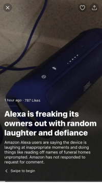 "Amazon, God, and Tumblr: 1 hour ago 787 Likes  Alexa is freaking its  owners out with random  laughter and defiance  Amazon Alexa users are saying the device is  laughing at inappropriate moments and doing  things like reading off names of funeral homes  unprompted. Amazon has not responded to  request for comment.  KSwipe to begin <p><a href=""http://moonlandingwasfaked.tumblr.com/post/171630320611/oh-god-its-happening"" class=""tumblr_blog"">moonlandingwasfaked</a>:</p><blockquote><p>oh god it's happening</p></blockquote>"