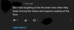 Funny, Lol, and The The: 1 hour ago  Bro I was laughing at the the enter view when they  keep moving the statue and isayama seating at the  floor  1  5  VIEW REPLY Funny enter view lol
